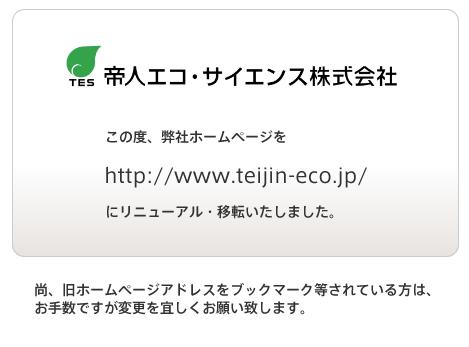 この度、弊社HPをリニューアル・移転を行いました。ブックマーク等設定されている方はhttp://www.teijin-eco.jp/に変更お願いします。